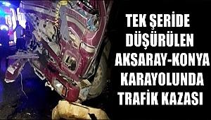 TEK ŞERİDE DÜŞÜRÜLEN AKSARAY KONYA YOLUNDA TRAFİK KAZASI