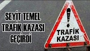 SEYİT TEMEL TRAFİK KAZASI GEÇİRDİ