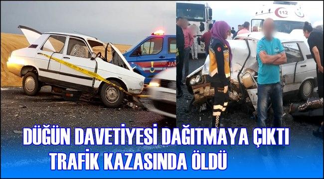 DÜĞÜN DAVETİYESİ DAĞITMAYA ÇIKTI TRAFİK KAZASINDA ÖLDÜ