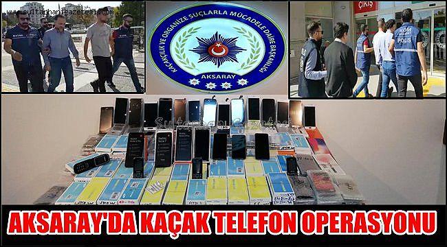 AKSARAY'DA KAÇAK TELEFON ve TELEFON PARÇASI OPERASYONU