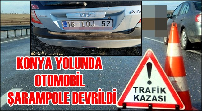KONYA YOLUNDA OTOMOBİL ŞARAMPOLE DEVRİLDİ