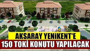 AKSARAY YENİKENT'E 150 TOKİ KONUTU YAPILACAK