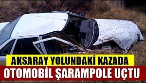 AKSARAY YOLUNDAKİ KAZADA OTOMOBİL ŞARAMPOLE UÇTU