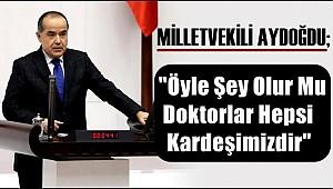 MİLLETVEKİLİ AYDOĞDU 'ÖYLE ŞEY OLUR MU DOKTORLAR HEPSİ KARDEŞİMİZDİR'