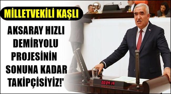 MİLLETVEKİLİ KAŞLI 'AKSARAY HIZLI DEMİRYOLU PROJESİNİN SONUNA KADAR TAKİPÇİSİYİZ!'
