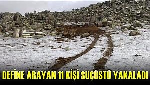 POLİS KAZI YAPARAK DEFİNE ARAYAN 11 KİŞİYİ SUÇÜSTÜ YAKALADI