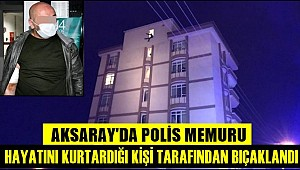 AKSARAY'DA POLİS MEMURU HAYATINI KURTARDIĞI KİŞİ TARAFINDAN BIÇAKLANDI