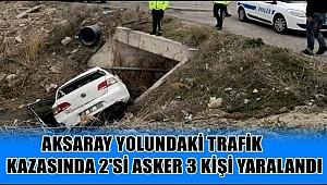 AKSARAY YOLUNDAKİ KAZADA 2'Sİ ASKER 3 KİŞİ YARALANDI