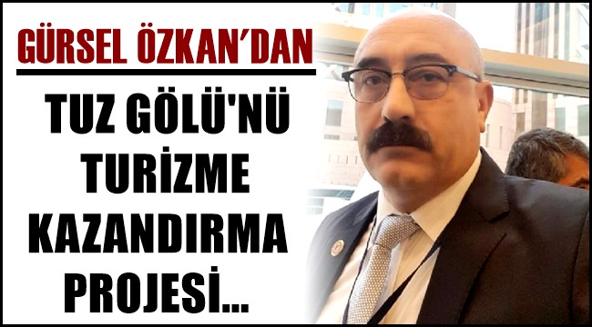 GÜRSEL ÖZKAN'DAN TUZ GÖLÜ'NÜ TURİZME KAZANDIRMA PROJESİ