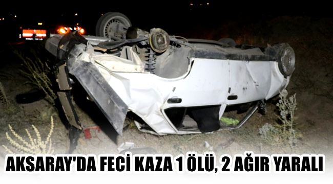 AKSARAY'DA FECİ KAZA OTOMOBİL HURDAYA DÖNDÜ, 1 ÖLÜ, 2 AĞIR YARALI