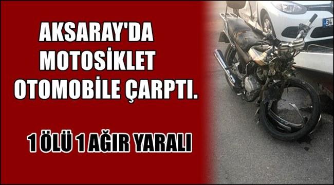 AKSARAY'DA MOTOSİKLET OTOMOBİLE ÇARPTI. 1 ÖLÜ 1 AĞIR YARALI