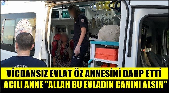 ÖZ ANNESİNİ DARP ETTİ, ACILI ANNE