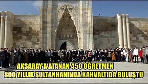 AKSARAY'A ATANAN 450 ÖĞRETMEN 800 YILLIK SULTANHANI'NDA KAHVALTIDA BULUŞTU