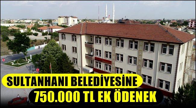 SULTANHANI BELEDİYESİNE 750.000 TL EK ÖDENEK
