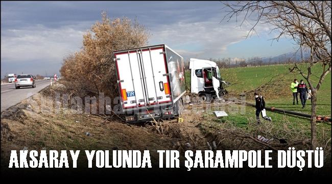 AKSARAY YOLUNDA TIR ŞARAMPOLE DÜŞTÜ