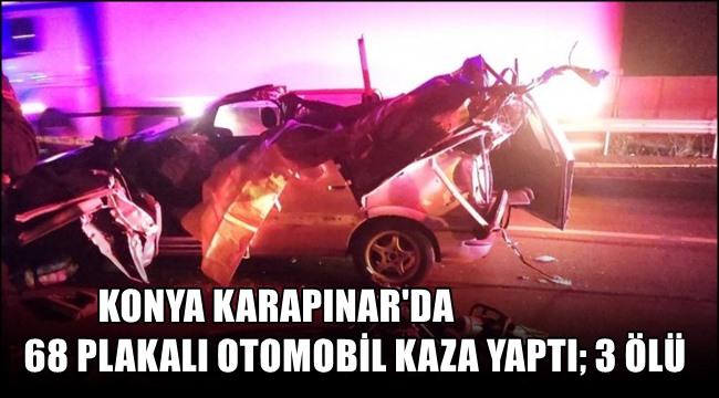 KARAPINAR'DA 68 PLAKALI OTOMOBİL KAZA YAPTI 3 ÖLÜ