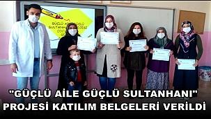 """""""GÜÇLÜ AİLE GÜÇLÜ SULTANHANI"""" PROJESİ KATILIM BELGELERİ VERİLDİ"""