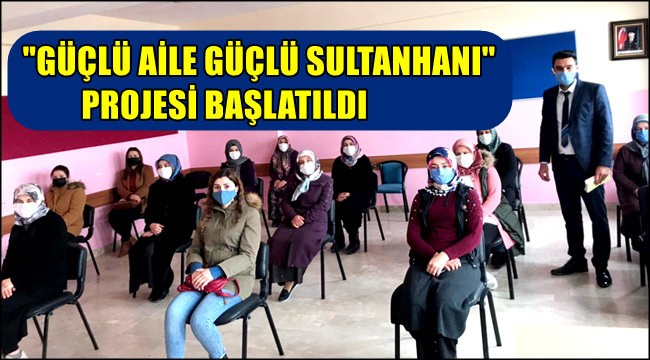 """İLÇEMİZDE """"GÜÇLÜ AİLE GÜÇLÜ SULTANHANI"""" PROJESİ BAŞLATILDI"""